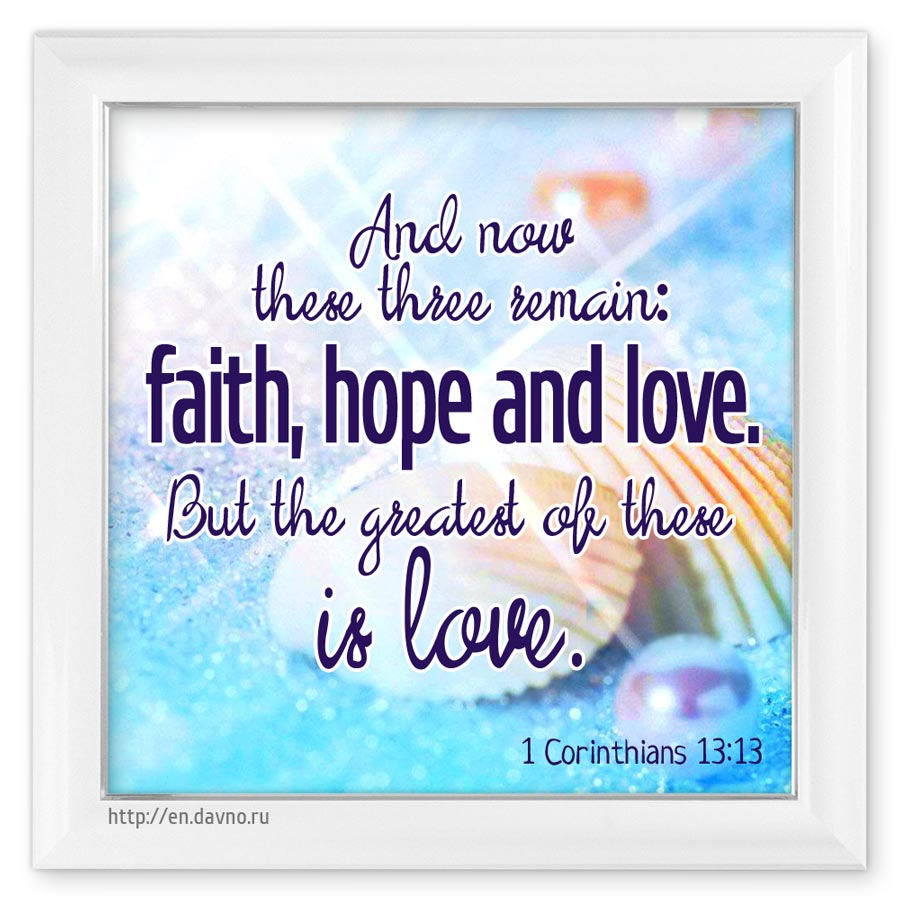 1 Corinthians 13:4.7-8 - Love is patient, love is kind. It always protects ... Love never fails.