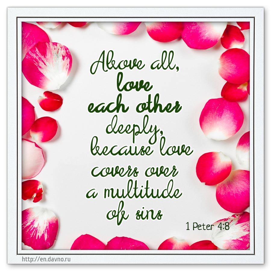 1 Corinthians 13:13 - Faith, Hope and Love, but the greatest of these is Love.