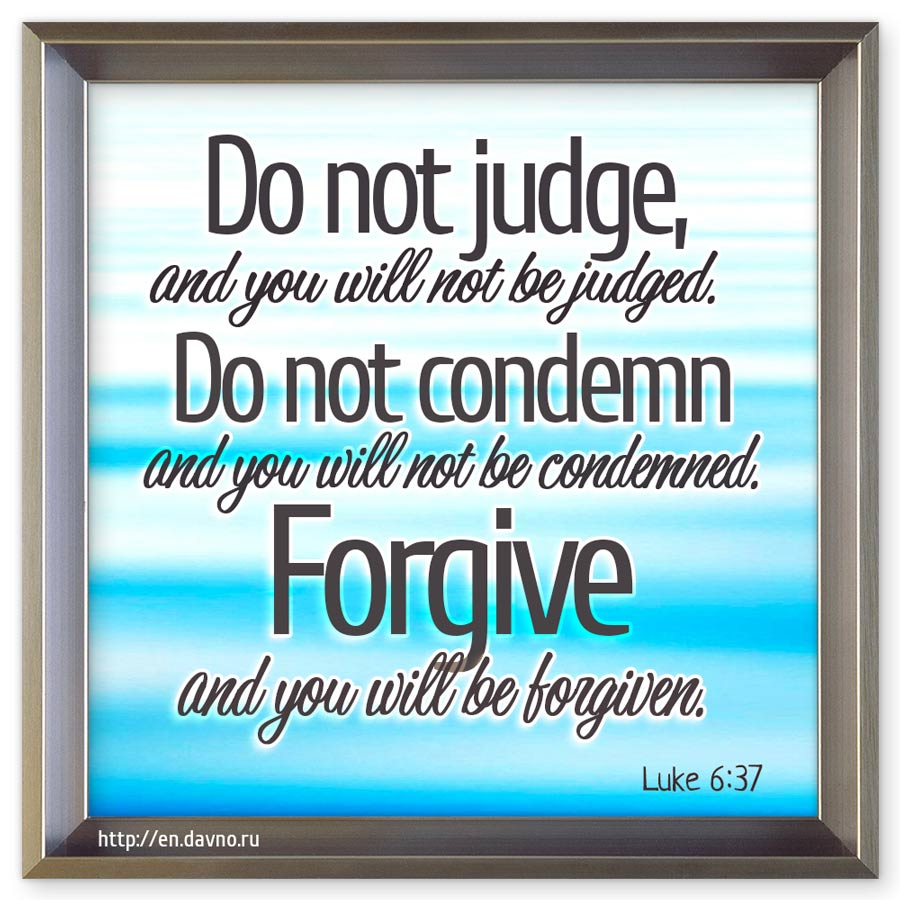 Luke 6:37 - Forgive, and you will be forgiven.