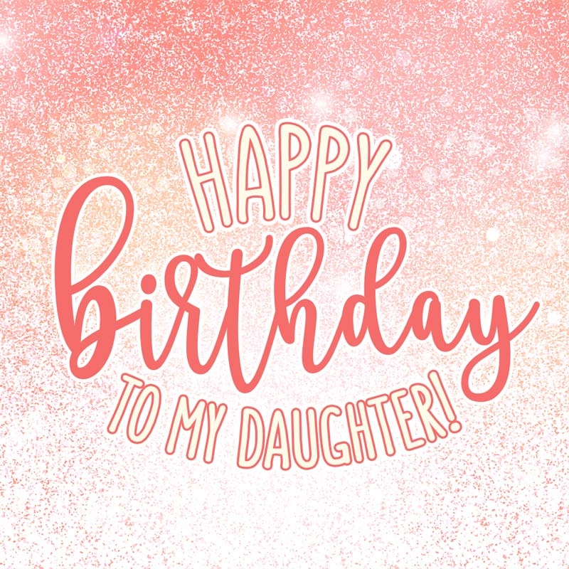 To My Daughter! Happy birthday!