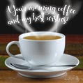 Your morning coffee and my best wishes