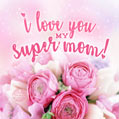 I love you my super mom!
